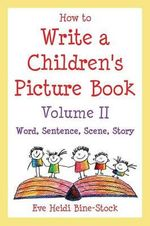 How to Write a Children's Picture Book Volume II : Word, Sentence, Scene, Story: Learning from Leo the Late Bloomer, Harry the Dirty Dog, Lilly's Purple Plastic Purse, Harold and the Purple Crayon, and Other Favorite Stories - Eve Heidi Bine-Stock