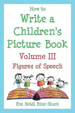 How to Write a Children's Picture Book Volume III : Figures of Speech: Learning from Fish Is Fish, Lyle, Lyle, Crocodile, Owen, Caps for Sale, Where Th - Eve Heidi Heidi Bine-Stock
