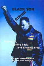 Black Son Rising : Rising Back, Fighting Back and Breaking Free! - Michael Curtis Jones