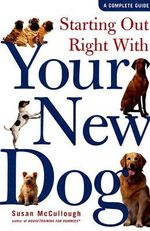 Starting Out Right with Your New Dog : A Complete Guide - Susan McCullough