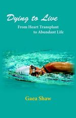Dying to Live :  From Heart Transplant to Abundant Life - Gaea Shaw