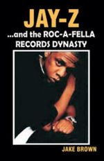Jay Z and the Roc-A-Fella Records Dynasty - Jake Brown