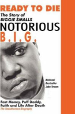 Ready to Die : The Story of Biggie Smalls--Notorious B.I.G.: Fast Money, Puff Daddy, Faith and Life After Death - Jake Brown