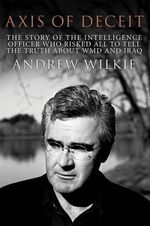 Axis of Deceit :  The Story of the Intelligence Officer Who Risked All to Tell the Truth about WMD and Iraq - Andrew Wilkie