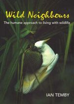 Wild Neighbours : The Humane Approach to Living with Wildlife - Ian Temby