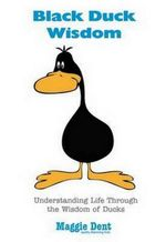 Black Duck Wisdom : Understanding Life Through the Wisdom of Ducks - Maggie Dent