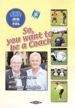 So, You Want To Be A Coach : Foreword by the General Secretary of FIFA - Les Murray