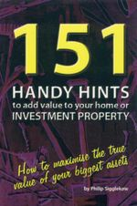 151 Handy Hints to Add Value to Your Home or Investment Property : How to Maximise the True Value of Your Biggest Assets - Philip Sigglekow