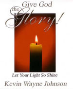 Give God the Glory! : Let Your Light So Shine! - Kevin Wayne Johnson