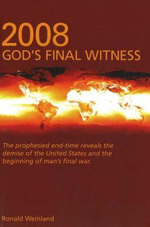 2008 : God's Final Witness : The prophesied end-time reveals the demise of the United States and the beginning of man's final war - Ronald Weinland