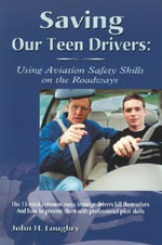 Saving Our Teen Drivers : Using Aviation Safety Skills on the Roadways - John H. Loughry