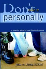 Don't Take It Personally : A Parent's Guide to Surviving Adolescence - John Davis