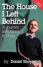 The House I Left Behind : a Journey from Islam to Christ - Daniel Shayesteh