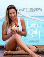 Live Like Sally <b>Limited Stock Available</b>   : The Lifestyle of a Champion Surfer - Sally Fitzgibbons