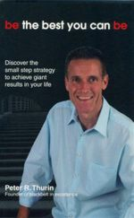 Be the Best You Can be : Discover the Small Step Strategy to Achieve Giant Results in Your Life - Peter R. Thurin