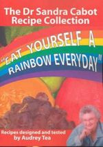 Eat Yourself a Rainbow Everday : The Dr Sandra Cabot Recipe Collection - Sandra Cabot