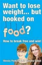 Want to Lose Weight... But Hooked on Food? : How to Break Free and Win! - Wendy Perkins