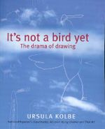 It's Not a Bird Yet : The Drama of Drawing - Ursula Kolbe
