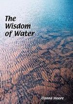 The Wisdom of Water : An Exploration of Global and Australasian Geomancy - Alanna Moore