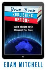 Your Book Publishing Options : How to Make and Market Ebooks and Print Books - Euan Mitchell