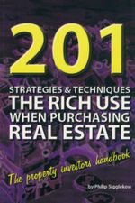 201 Strategies and Techniques the Rich Use When Purchasing Real Estate : The Property Investors Handbook - Philip Sigglekow