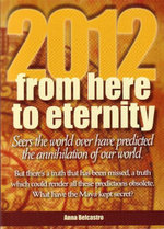 2012 From Here to Eternity : Seers the World Over Have Predicted the Anihilation of Our World  	 - Anna Belcastro