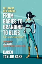 The Brand New Mommy : From Babies to Branding to Bliss: Learn How to Renew Your Life - Karen Taylor Bass