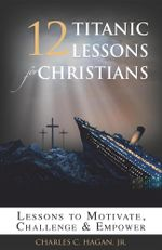 12 Titanic Lessons for Christians : Lessons to Motivate, Challenge and Empower - Jr. Charles C. Hagan