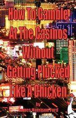 How to Gamble at the Casinos Without Getting Plucked Like a Chicken - James Harrison Ford