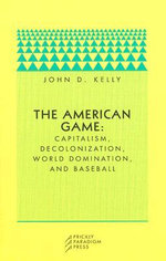 The American Game : Capitalism, Decolonization, World Domination, and Baseball - John D. Kelly