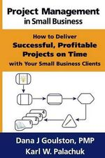 Project Management in Small Business - How to Deliver Successful, Profitable Projects on Time with Your Small Business Clients - Dana J Goulston