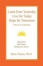Learn from Yesterday, Live for Today, Hope for Tomorrow - Barry Richard Parker