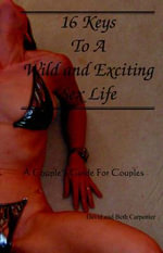 16 Keys to a Wild and Exciting Sex Life : A Couple's Guide for Couples - Beth Carpenter