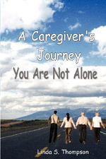 A Caregiver's Journey, You Are Not Alone - Linda S Thompson