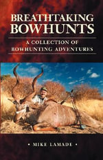 Breathtaking Bowhunts A Collection of Bowhunting Adventures - Mike Lamade