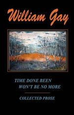 Time Done Been Won't Be No More : Collected Stories - William Gay