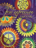 Free Expression : The Art and Expression of a Contemporary Quilter - Robbi Joy Eklow