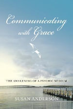 Communicating with Grace : The Awakening of a Psychic Medium - Susan Anderson