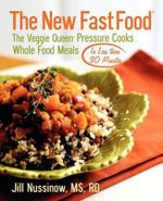 The New Fast Food : The Veggie Queen Pressure Cooks Whole Food Meals in Less Than 30 Minutes - Jill Nussinow