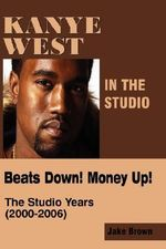 Kanye West in the Studio : Beats Down! Money Up! (2000-2006) - Jake Brown