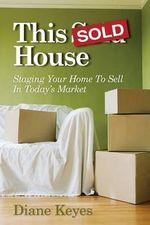 This Sold House : Staging Your Home to Sell in Today's Market - Diane Keyes