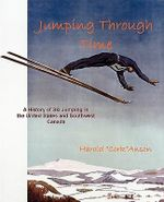 Jumping Through Time - A History of Ski Jumping in the United States and Southwest Canada - Harold