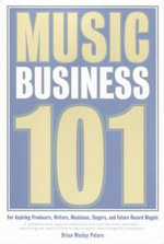 Music Business 101 : For Aspiring Producers, Writers, Musicians, Singers, and Future Record Moguls - Brian, Wesley Peters