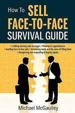 How to Sell Face-To-Face Survival Guide. a Short, To-The-Point Practical Sales Skills Handbook : Selling Services or Product; Phone for Appointment; Get Past Gatekeeper; Consultative Sales Skills to Uncover Needs & Value; Objections - Michael McGaulley