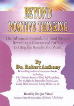 Beyond Positive Thinking : The Advanced Formula for Total Success Revealing a Guaranteed Path to Getting the Results You Want - Dr Robert Anthony