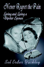Never Regret the Pain : Loving and Losing a Bipolar Spouse - Sel, Erder Yackley