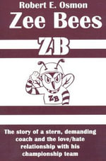 Zee Bees : The Story of a Stern, Demanding Coach and the Love / Hate Relationship with His Championship Team - Robert E. Osmon