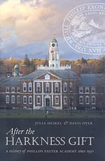 After the Harkness Gift : A History of Phillips Exeter Academy Since 1930 - Julia Heskel