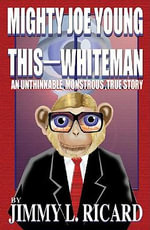 Mighty Joe Young This-Whiteman : An Unthinkable, Monstrous, True Story - Jimmy L Ricard