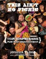 This Ain't No Picnic : Your Comprehensive Vegan Punk Rock Cookbook - Joshua Ploeg